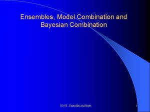 Ensembles Model Combination and Bayesian Combination CS 678