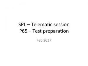 SPL Telematic session P 65 Test preparation Feb