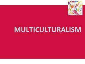 MULTICULTURALISM Origins and development of multiculturalism Multiculturalism emerged