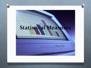 Statistical Measures Measures of Central Tendency O Sometimes