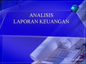ANALISIS LAPORAN KEUANGAN Dr Lana Sularto LAPORAN KEUANGAN