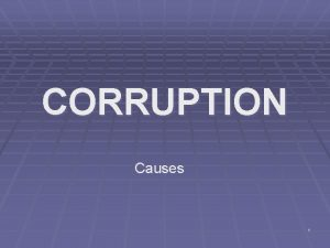 CORRUPTION Causes 1 Overview Corruption is pervasive continuing