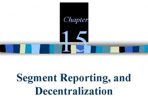 Chapter 15 Segment Reporting and Decentralization Decentralization in