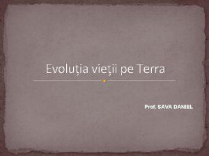 Evoluia vieii pe Terra Prof SAVA DANIEL Principalele