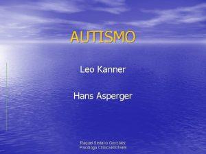 AUTISMO Leo Kanner Hans Asperger Raquel Sedano Gonzlez