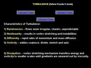 TURBULENCE follow Kundus book Turbulent Flows Characteristics of