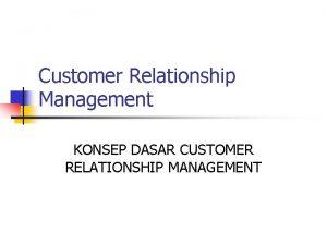 Customer Relationship Management KONSEP DASAR CUSTOMER RELATIONSHIP MANAGEMENT