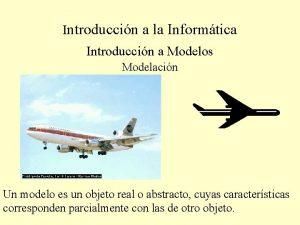 Introduccin a la Informtica Introduccin a Modelos Modelacin