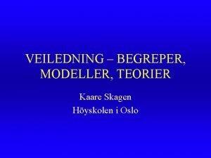 VEILEDNING BEGREPER MODELLER TEORIER Kaare Skagen Hyskolen i