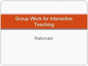 Group Work for Interactive Teaching Rationale Group work