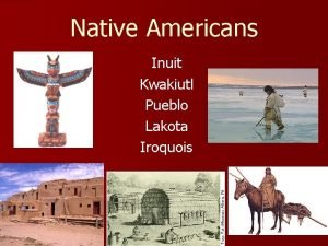 Native Americans Inuit Kwakiutl Pueblo Lakota Iroquois First