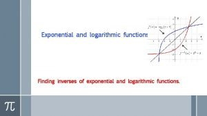 Exponential and logarithmic functions Finding inverses of exponential