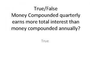 TrueFalse Money Compounded quarterly earns more total interest