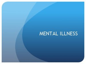 MENTAL ILLNESS What is Mental Illness We classify