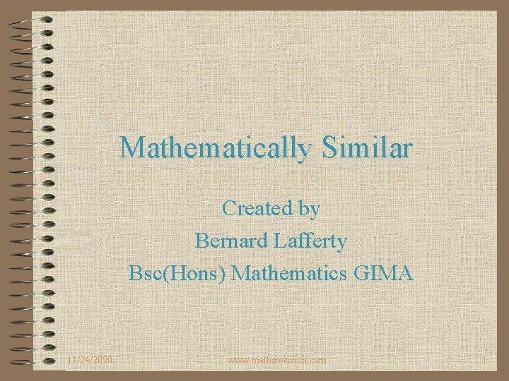 Mathematically Similar Created by Bernard Lafferty BscHons Mathematics