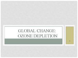GLOBAL CHANGE OZONE DEPLETION 1 CONTENTS Ozone Depletion