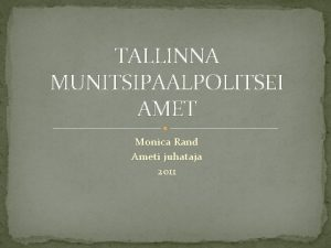 TALLINNA MUNITSIPAALPOLITSEI AMET Monica Rand Ameti juhataja 2011