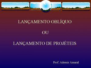LANAMENTO OBLQUO OU LANAMENTO DE PROJTEIS Prof Ademir