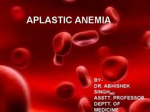 APLASTIC ANEMIA BYDR ABHISHEK SINGHMD ASSTT PROFESSOR DEPTT