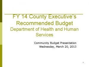FY 14 County Executives Recommended Budget Department of