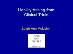 Liability Arising from Clinical Trials LeighAnn Mulcahy FOUR
