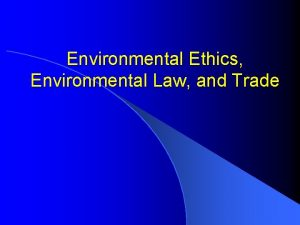 Environmental Ethics Environmental Law and Trade Objectives l