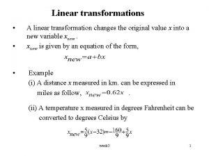 Linear transformations A linear transformation changes the original