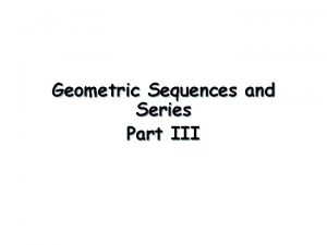 Geometric Sequences and Series Part III Geometric Sequences