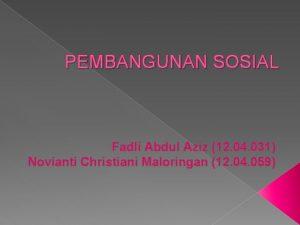 PEMBANGUNAN SOSIAL Fadli Abdul Aziz 12 04 031