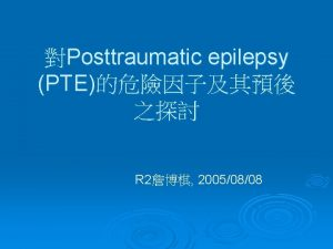 Posttraumatic epilepsy PTE R 2 20050808 Posttraumatic epilepsy