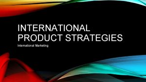 INTERNATIONAL PRODUCT STRATEGIES International Marketing INTERNATIONAL PRODUCTS A