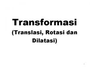 Transformasi Translasi Rotasi dan Dilatasi 1 Setelah menyaksikan