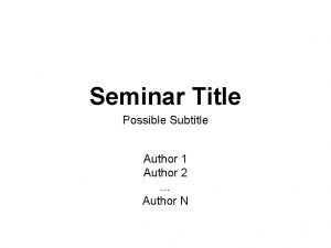 Seminar Title Possible Subtitle Author 1 Author 2