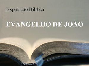 Exposio Bblica EVANGELHO DE JOO No que voc