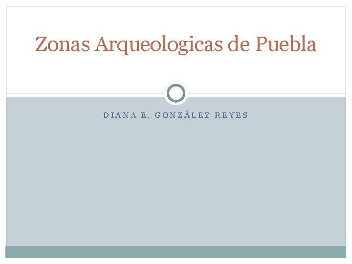 Zonas Arqueologicas de Puebla DIANA E GONZLEZ REYES