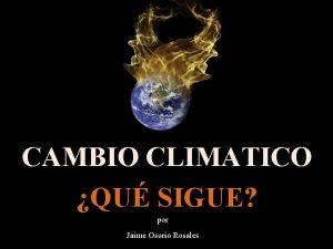 CAMBIO CLIMATICO QU SIGUE por Jaime Osorio Rosales