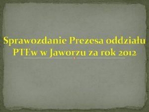 Sprawozdanie Prezesa oddziau PTEw w Jaworzu za rok