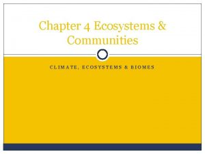 Chapter 4 Ecosystems Communities CLIMATE ECOSYSTEMS BIOMES What