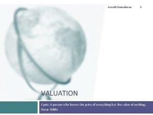 Aswath Damodaran 1 VALUATION Cynic A person who