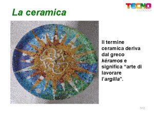 La ceramica Il termine ceramica deriva dal greco