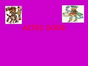 AZTEC GODS Aztec Gods Religion was extremely important