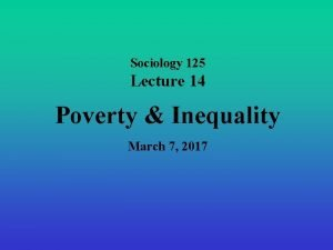 Sociology 125 Lecture 14 Poverty Inequality March 7