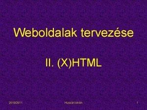Weboldalak tervezse II XHTML 20102011 Huszr Istvn 1