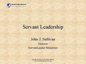 Servant Leadership John J Sullivan Director Servant Leader