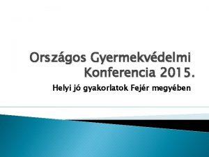 Orszgos Gyermekvdelmi Konferencia 2015 Helyi j gyakorlatok Fejr
