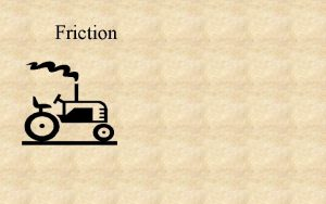 Friction Friction the force needed to drag one