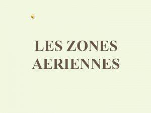 LES ZONES AERIENNES LES ZONES AERIENNES v Les