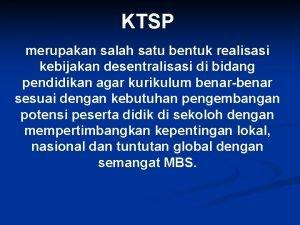 KTSP merupakan salah satu bentuk realisasi kebijakan desentralisasi