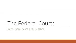 The Federal Courts UNIT 5 SIGNIFICANCE ORGANIZATION Courts