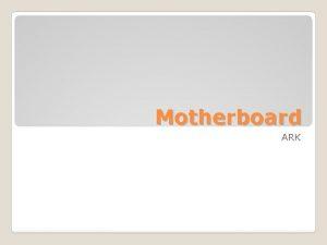 Motherboard ARK BagianBagian Motherboard Fungsinya Motherboard adalah tulang